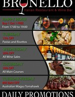 Check out Brunello's daily promotions!  --- Happy Hour from 17:00 to 19:00. All alcoholic drinks are Buy 1 Get 1 FREE! --- Every Tuesday, take 15% OFF all Pastas & Risottos! --- Every Wednesday, take 20% OFF all Wine sales! --- Every Thursday, take 10% OFF all Main Courses! --- Every Weekday, take 800 baht OFF our Signature Australian Wagyu Tomahawk!