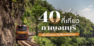 40 ที่เที่ยวกาญจนบุรี น่าเช็กอิน เที่ยวไม่หมดไม่ต้องกลับบ้าน!