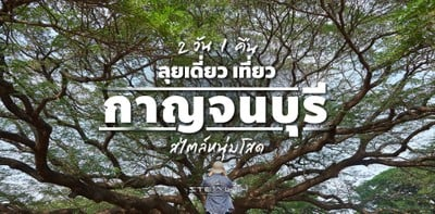 หนุ่มโสดลุยเดี่ยว! ที่เที่ยวกาญจนบุรี 2 วัน 1 คืน