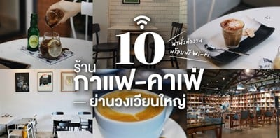 10 ร้านกาแฟ - คาเฟ่ย่านวงเวียนใหญ่ น่านั่งทำงาน พร้อมฟรี Wi-Fi