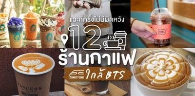 12 ร้านกาแฟใกล้ BTS แวะกี่ครั้งไม่มีผิดหวัง