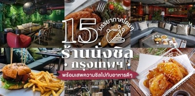 15 ร้านนั่งชิลกรุงเทพฯ พร้อมเสพความชิลไปกับอาหารดี ๆ บรรยากาศโดน ๆ