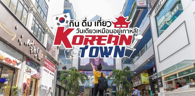 กิน ดื่ม เที่ยว! วันเดียวเหมือนอยู่เกาหลีที่ Korean Town!