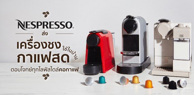 Nespresso ส่งเครื่องชงกาแฟสดใช้ในบ้าน ตอบโจทย์ทุกไลฟ์สไตล์คอกาแฟ