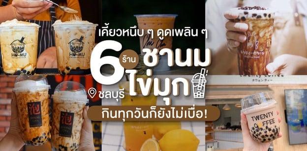 6 ร้านชานมไข่มุกชลบุรี เคี้ยวหนึบ ๆ ดูดเพลิน ๆ กินทุกวันก็ยังไม่เบื่อ!