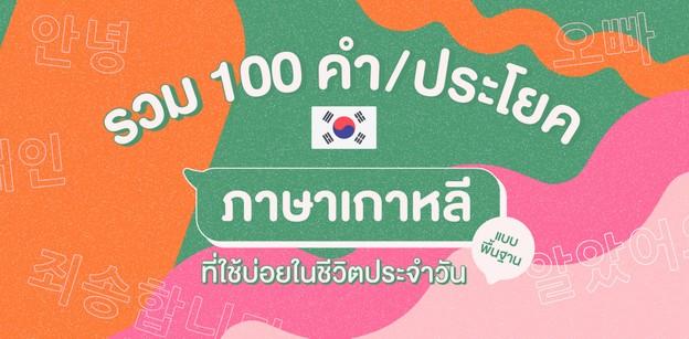 รวม 100 คำ / ประโยค ภาษาเกาหลีพื้นฐาน ที่ใช้บ่อยในชีวิตประจำวัน