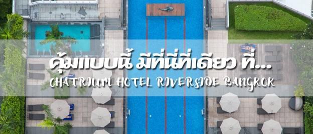 คุ้มแบบนี้ ที่นี่ที่เดียว Chatrium Hotel Riverside Bangkok
