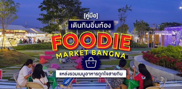 """[คู่มือ] เดินกินอิ่มท้อง """"Foodie Market Bangna"""" รวมเมนูถูกใจสายกิน!"""