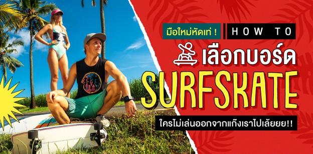 วิธีเลือกบอร์ด Surfskate ตัวแรกสำหรับมือใหม่ ยังไงให้คุ้มเงิน!!
