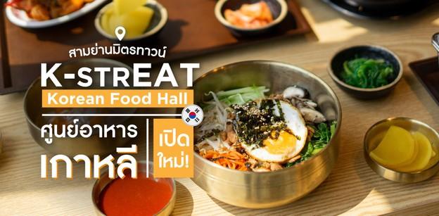 กินตามรอยซีรีส์ที่ K-StrEAT ศูนย์อาหารเกาหลีเปิดใหม่!