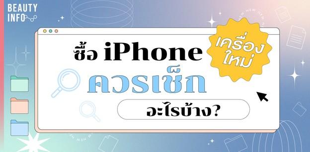 10 ข้อควรเช็ก!! เมื่อซื้อ iPhone เครื่องใหม่ ตรวจสอบอย่างไรก่อนใช้งาน!